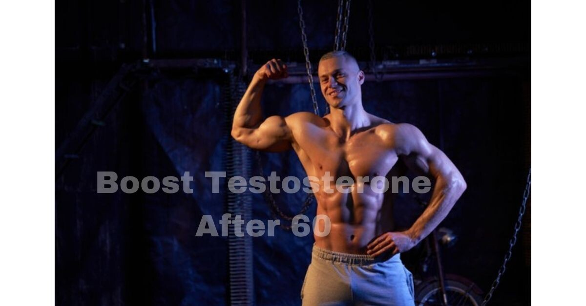 How Can I Boost My Testosterone After 60 – The Golden Ways To Encourage Testosterone