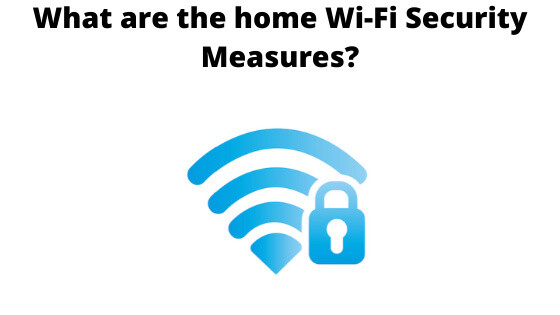 What are the home Wi-Fi Security Measures?