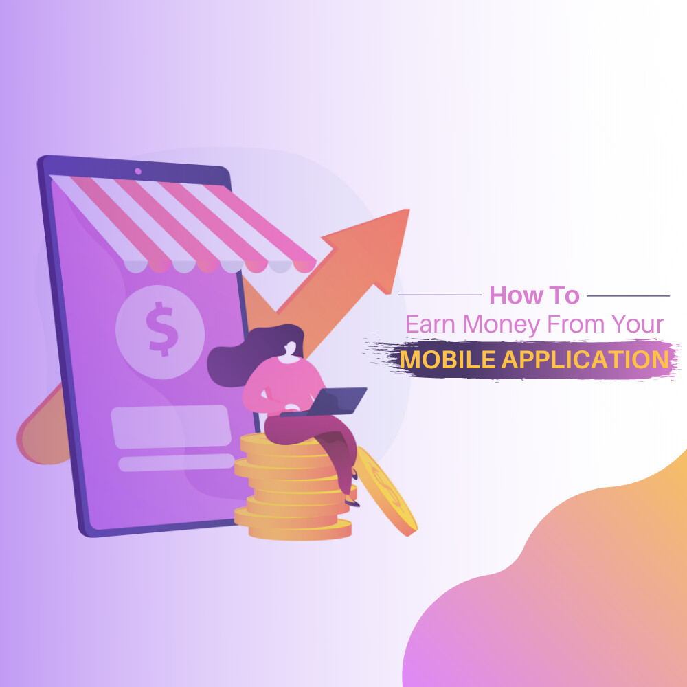 How to Earn Money From Your Mobile Application in 2021