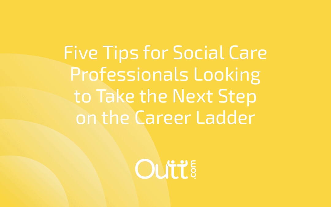 FIVE TIPS FOR SOCIAL CARE PROFESSIONALS LOOKING TO TAKE THE NEXT STEP ON THE CAREER LADDER