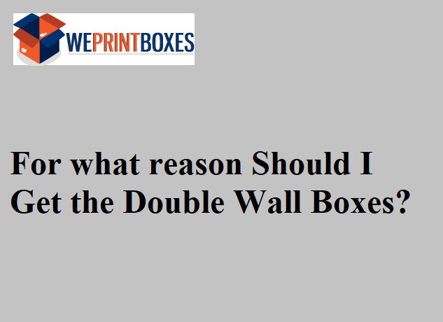 For what reason Should I Get the Double Wall Boxes?