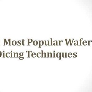 3 Most Popular Wafer Dicing Techniques