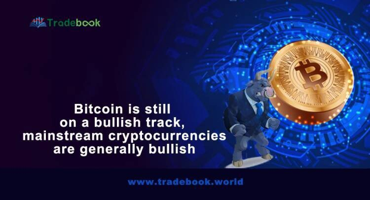 Bitcoin is still on a bullish track, and mainstream cryptocurrencies are generally bullish